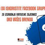Kako da iskoristite Facebook grupe za izgradnju virtuelne zajednice oko vašeg brenda